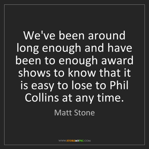 Matt Stone: We've been around long enough and have been to enough...