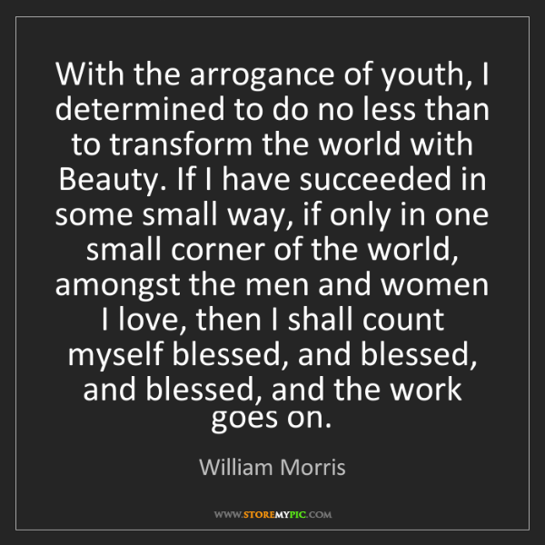 William Morris: With the arrogance of youth, I determined to do no less...