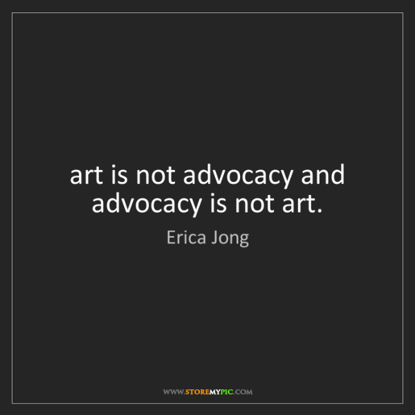 Erica Jong: art is not advocacy and advocacy is not art.