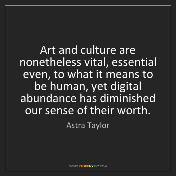 Astra Taylor: Art and culture are nonetheless vital, essential even,...