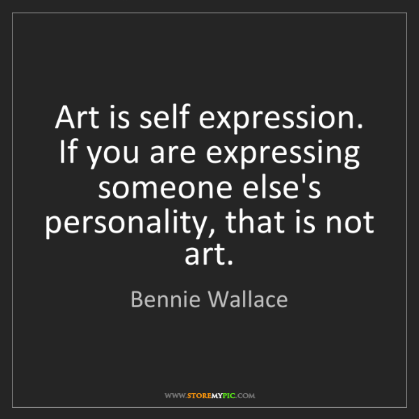 Bennie Wallace: Art is self expression. If you are expressing someone...