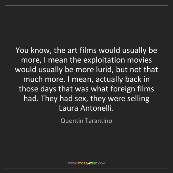 Quentin Tarantino: You know, the art films would usually be more, I mean...