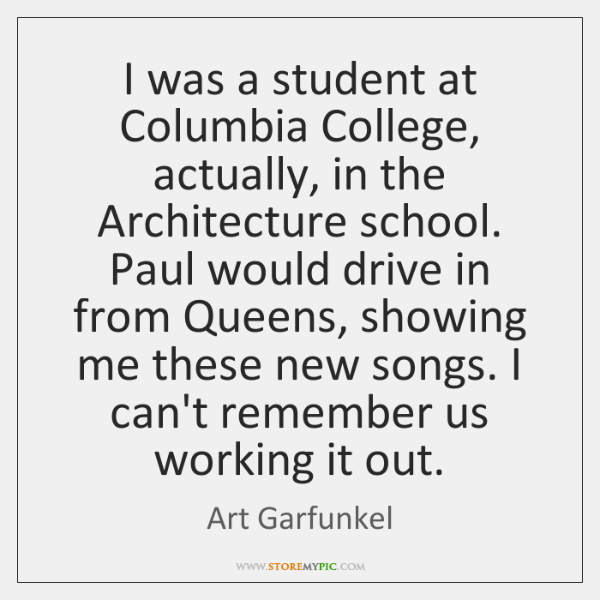 I was a student at Columbia College, actually, in the Architecture school. ...