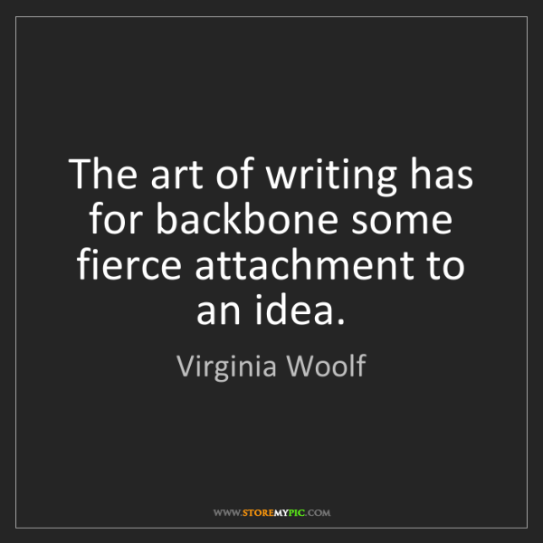 Virginia Woolf: The art of writing has for backbone some fierce attachment...