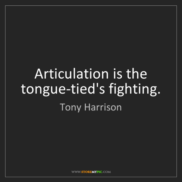 Tony Harrison: Articulation is the tongue-tied's fighting.