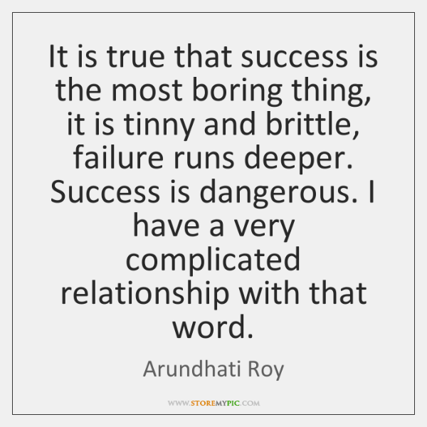 It is true that success is the most boring thing, it is ...