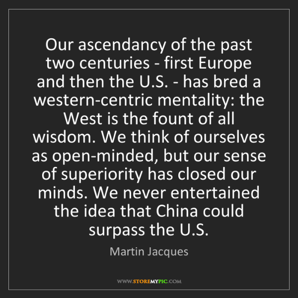 Martin Jacques: Our ascendancy of the past two centuries - first Europe...