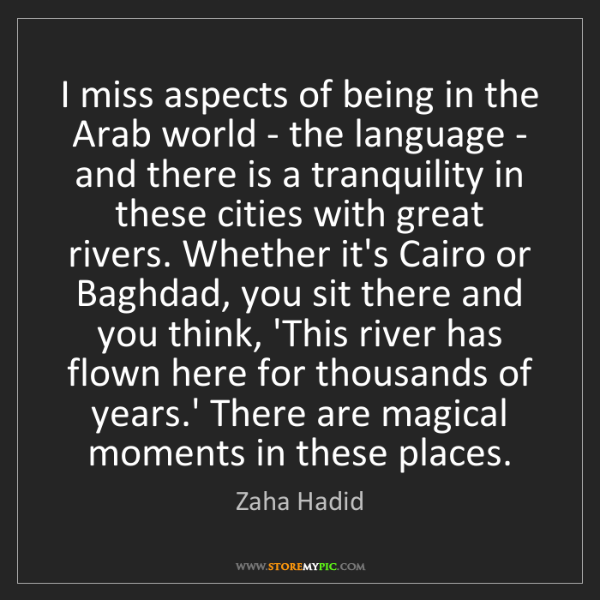 Zaha Hadid: I miss aspects of being in the Arab world - the language...