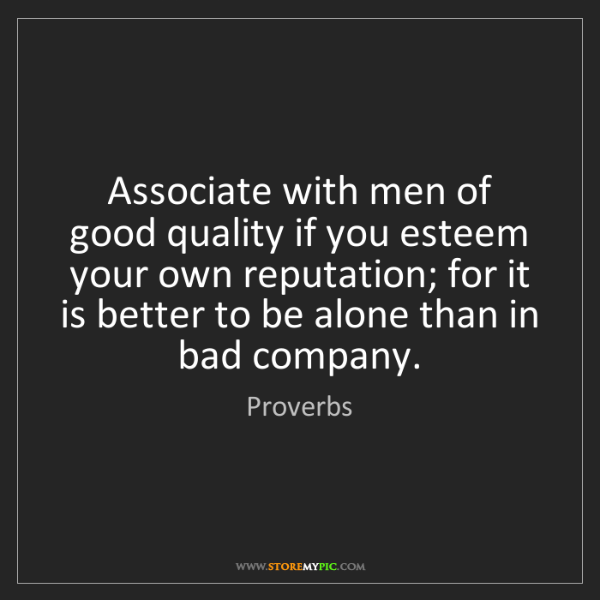 Proverbs: Associate with men of good quality if you esteem your...