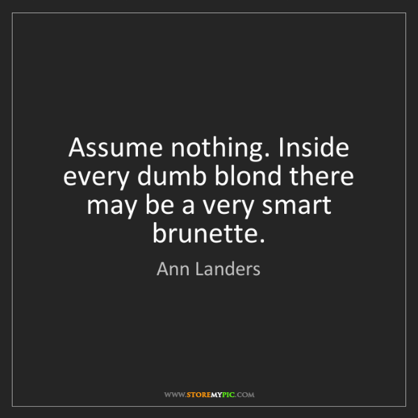 Ann Landers: Assume nothing. Inside every dumb blond there may be...