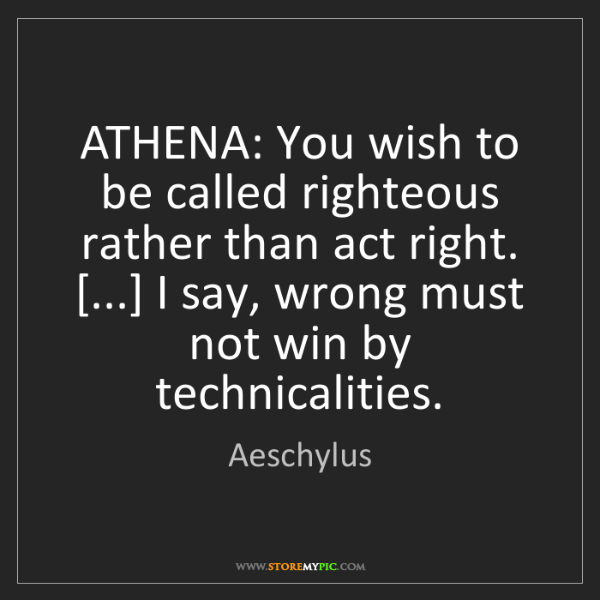 Aeschylus: ATHENA: You wish to be called righteous rather than act...