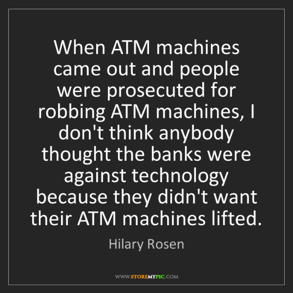 Hilary Rosen: When ATM machines came out and people were prosecuted...