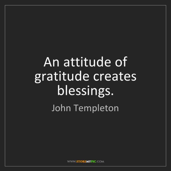 John Templeton: An attitude of gratitude creates blessings.