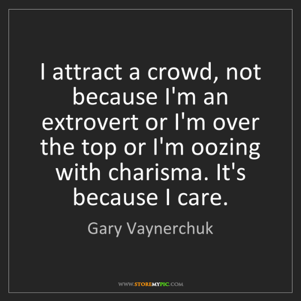 Gary Vaynerchuk: I attract a crowd, not because I'm an extrovert or I'm...