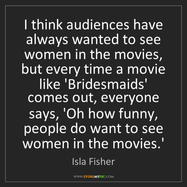 Isla Fisher: I think audiences have always wanted to see women in...
