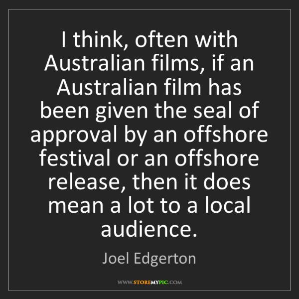 Joel Edgerton: I think, often with Australian films, if an Australian...