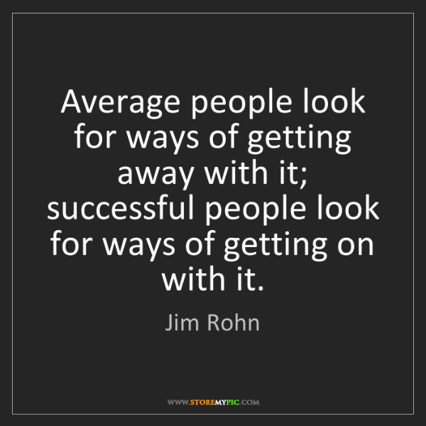Jim Rohn: Average people look for ways of getting away with it;...