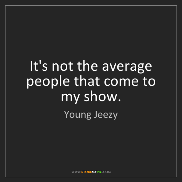 Young Jeezy: It's not the average people that come to my show.