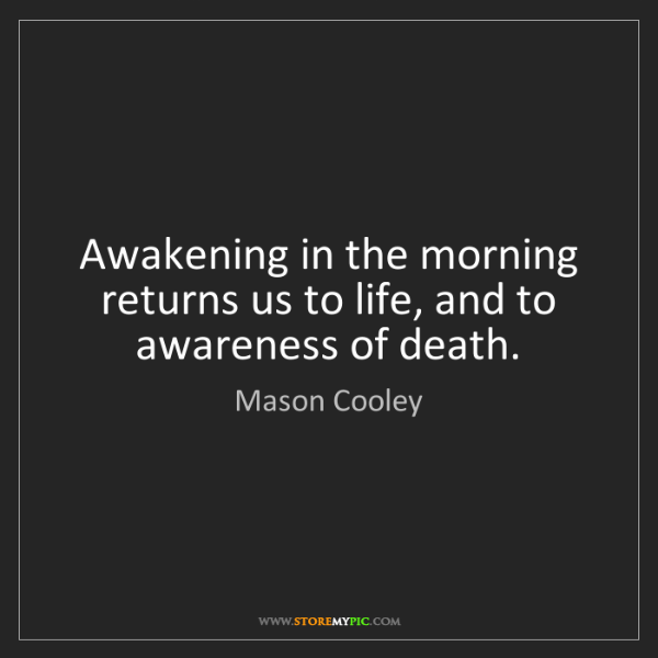Mason Cooley: Awakening in the morning returns us to life, and to awareness...