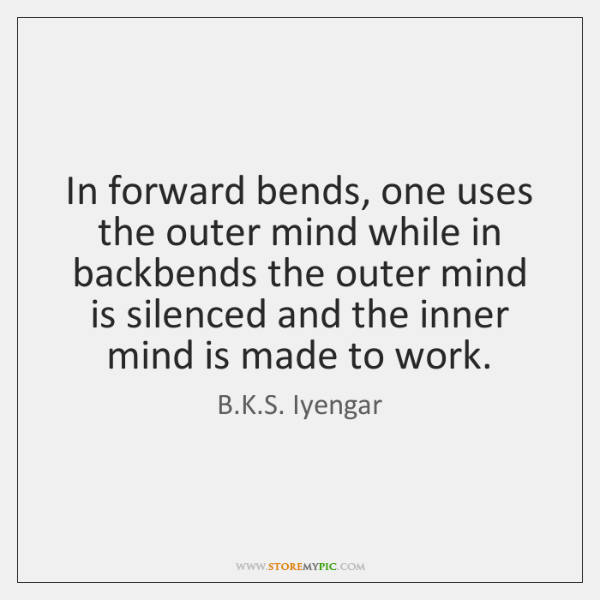 In forward bends, one uses the outer mind while in backbends the ...