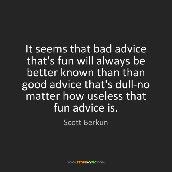 Scott Berkun: It seems that bad advice that's fun will always be better...