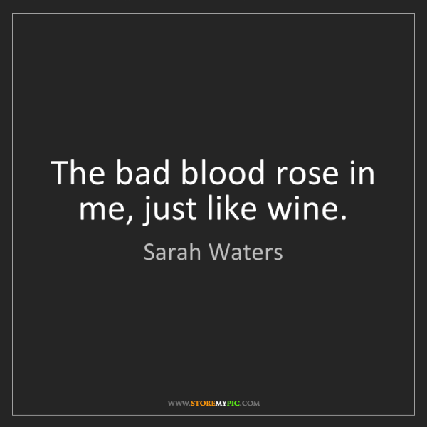 Sarah Waters: The bad blood rose in me, just like wine.