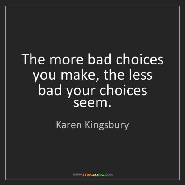 Karen Kingsbury: The more bad choices you make, the less bad your choices...