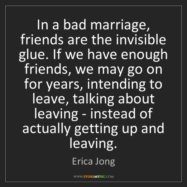Erica Jong: In a bad marriage, friends are the invisible glue. If...