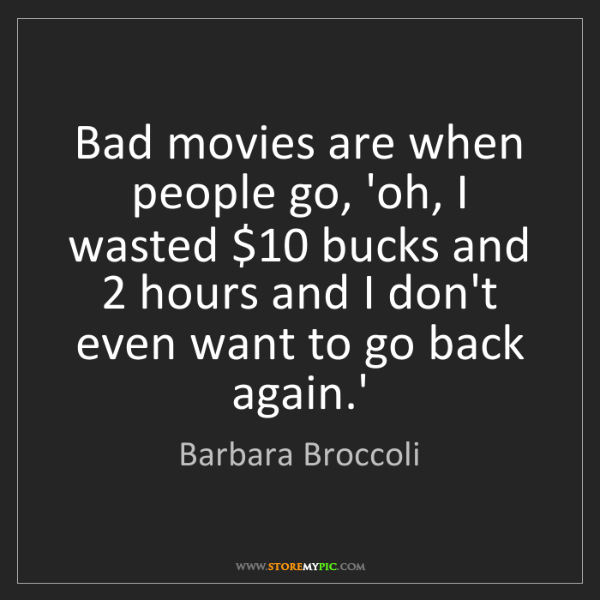 Barbara Broccoli: Bad movies are when people go, 'oh, I wasted $10 bucks...