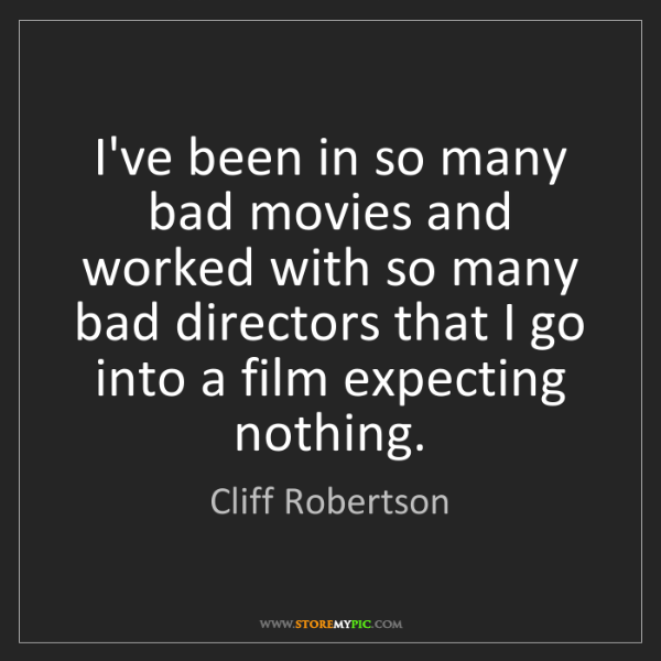 Cliff Robertson: I've been in so many bad movies and worked with so many...