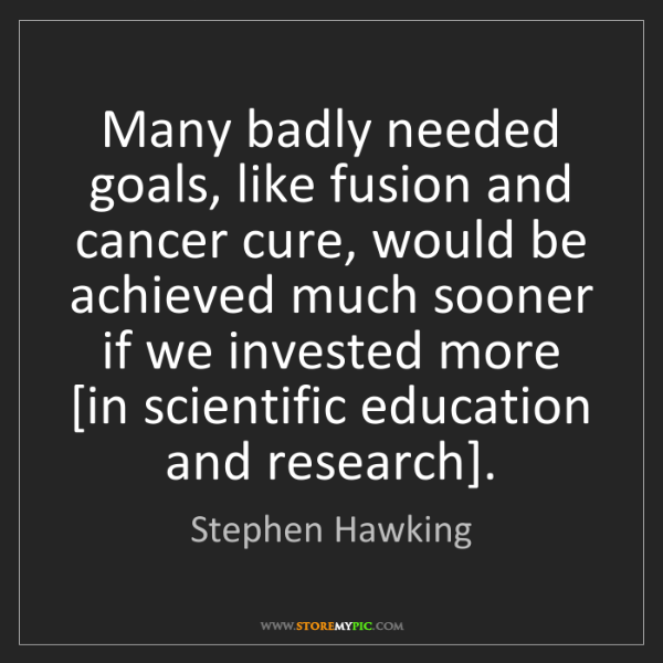 Stephen Hawking: Many badly needed goals, like fusion and cancer cure,...