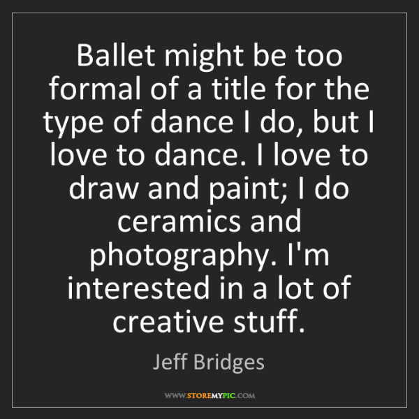 Jeff Bridges: Ballet might be too formal of a title for the type of...
