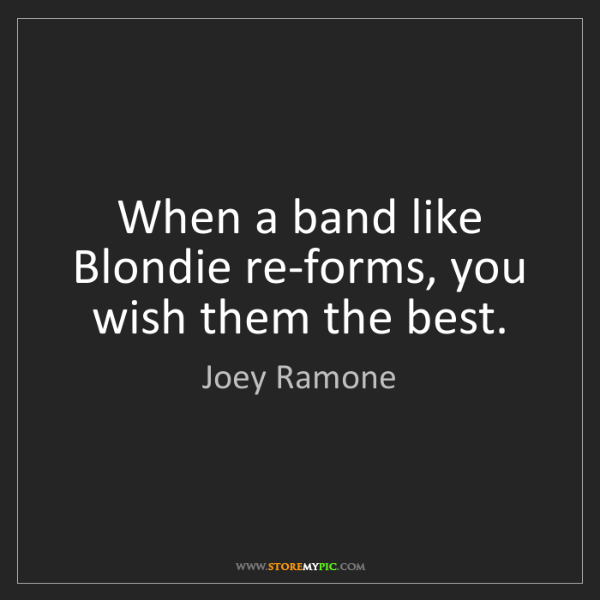 Joey Ramone: When a band like Blondie re-forms, you wish them the...