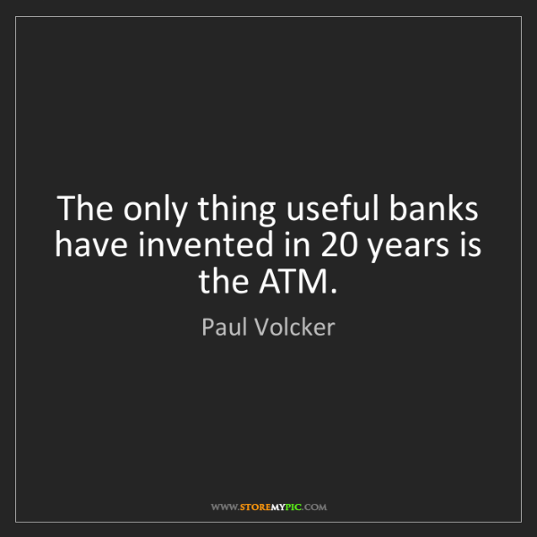 Paul Volcker: The only thing useful banks have invented in 20 years...