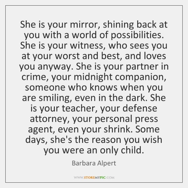 She is your mirror, shining back at you with a world of ...
