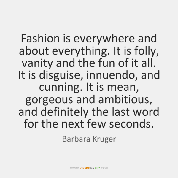 Fashion is everywhere and about everything. It is folly, vanity and the ...