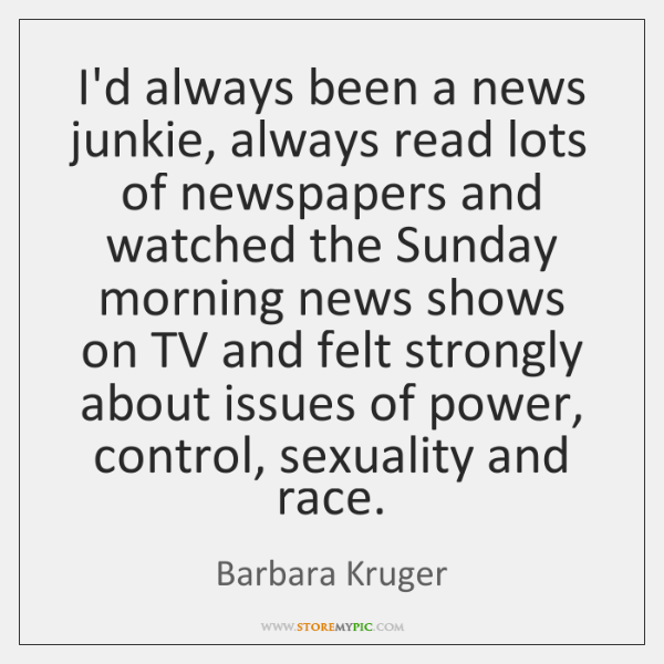 I'd always been a news junkie, always read lots of newspapers and ...