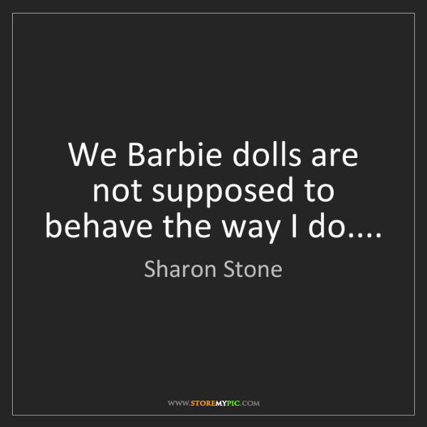 Sharon Stone: We Barbie dolls are not supposed to behave the way I...
