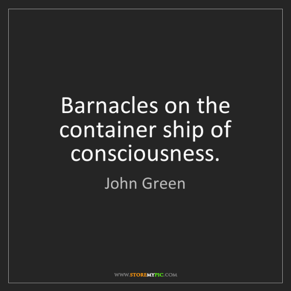 John Green: Barnacles on the container ship of consciousness.