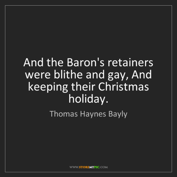 Thomas Haynes Bayly: And the Baron's retainers were blithe and gay, And keeping...