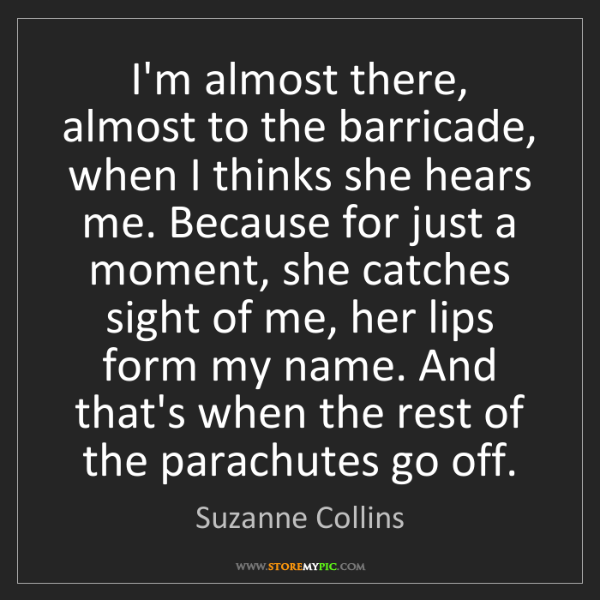 Suzanne Collins: I'm almost there, almost to the barricade, when I thinks...