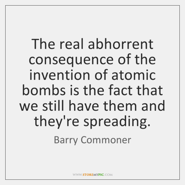 The real abhorrent consequence of the invention of atomic bombs is the ...