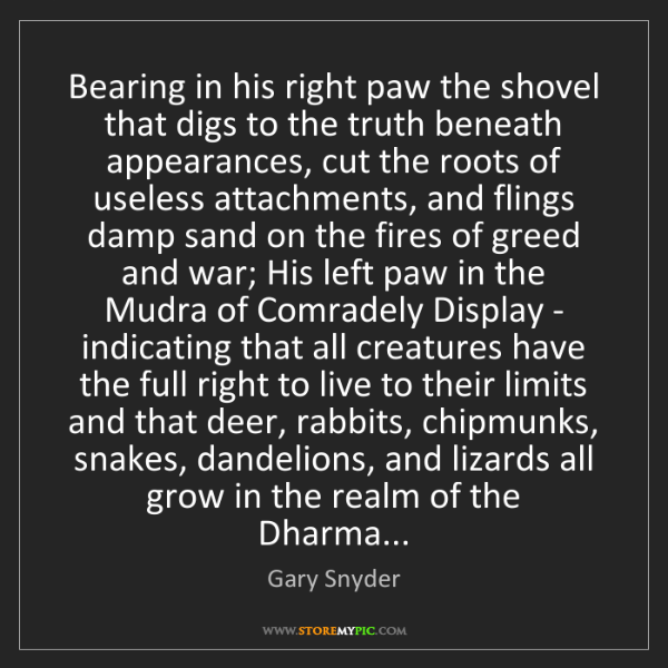 Gary Snyder: Bearing in his right paw the shovel that digs to the...