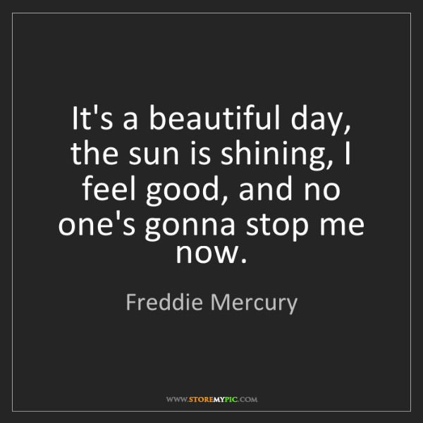Freddie Mercury: It's a beautiful day, the sun is shining, I feel good,...