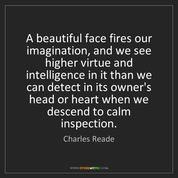 Charles Reade: A beautiful face fires our imagination, and we see higher...