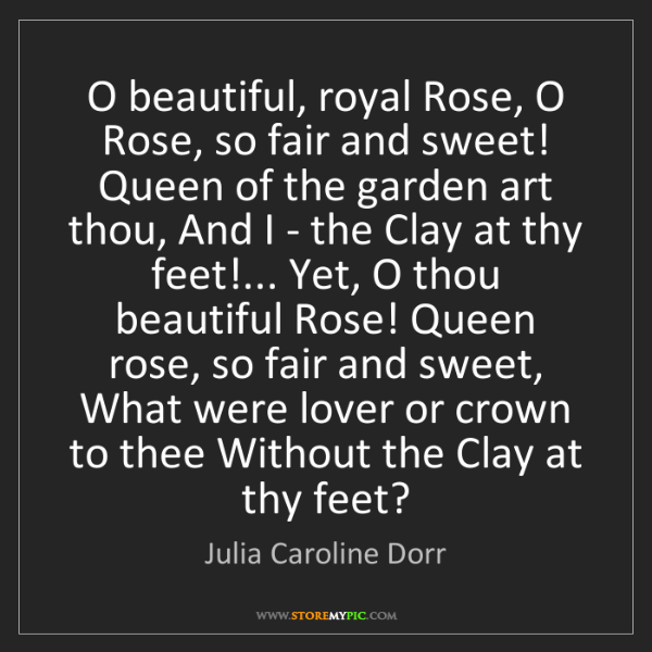 Julia Caroline Dorr: O beautiful, royal Rose, O Rose, so fair and sweet! Queen...