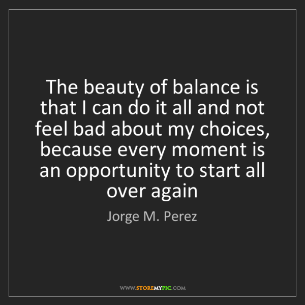 Jorge M. Perez: The beauty of balance is that I can do it all and not...