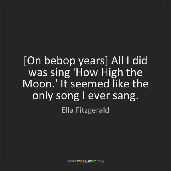Ella Fitzgerald: [On bebop years] All I did was sing 'How High the Moon.'...