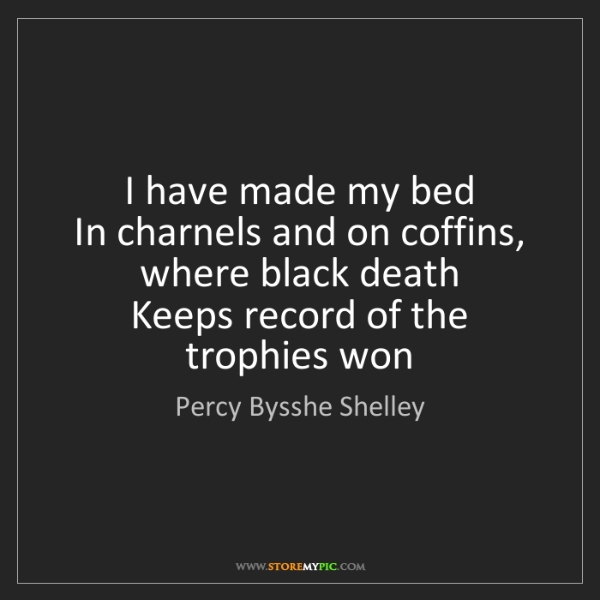 Percy Bysshe Shelley: I have made my bed  In charnels and on coffins, where...