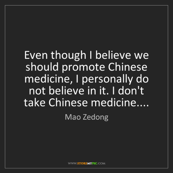 Mao Zedong: Even though I believe we should promote Chinese medicine,...